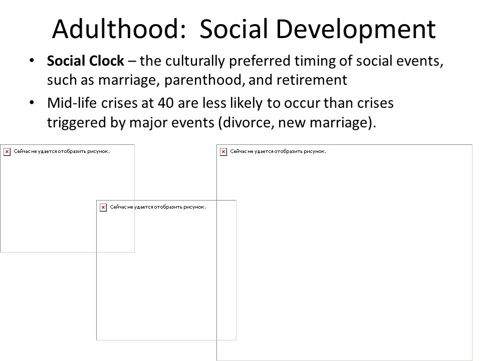 Adulthood: Social Development Social Clock – the culturally preferred timing of social events, such as marriage, parenthood, and retirement Mid-life c