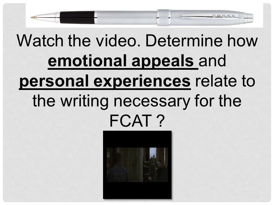 Watch the video. Determine how emotional appeals and personal experiences relate to the writing necessary for the FCAT ?
