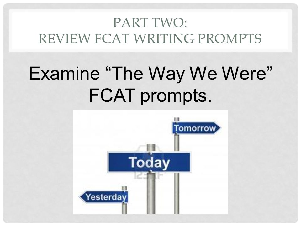 PART TWO: REVIEW FCAT WRITING PROMPTS Examine The Way We Were FCAT prompts.