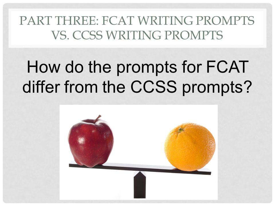 PART THREE: FCAT WRITING PROMPTS VS. CCSS WRITING PROMPTS How do the prompts for FCAT differ from the CCSS prompts?