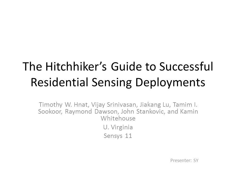 The Hitchhiker's Guide to Successful Residential Sensing Deployments Timothy W. Hnat, Vijay Srinivasan, Jiakang Lu, Tamim I. Sookoor, Raymond Dawson,