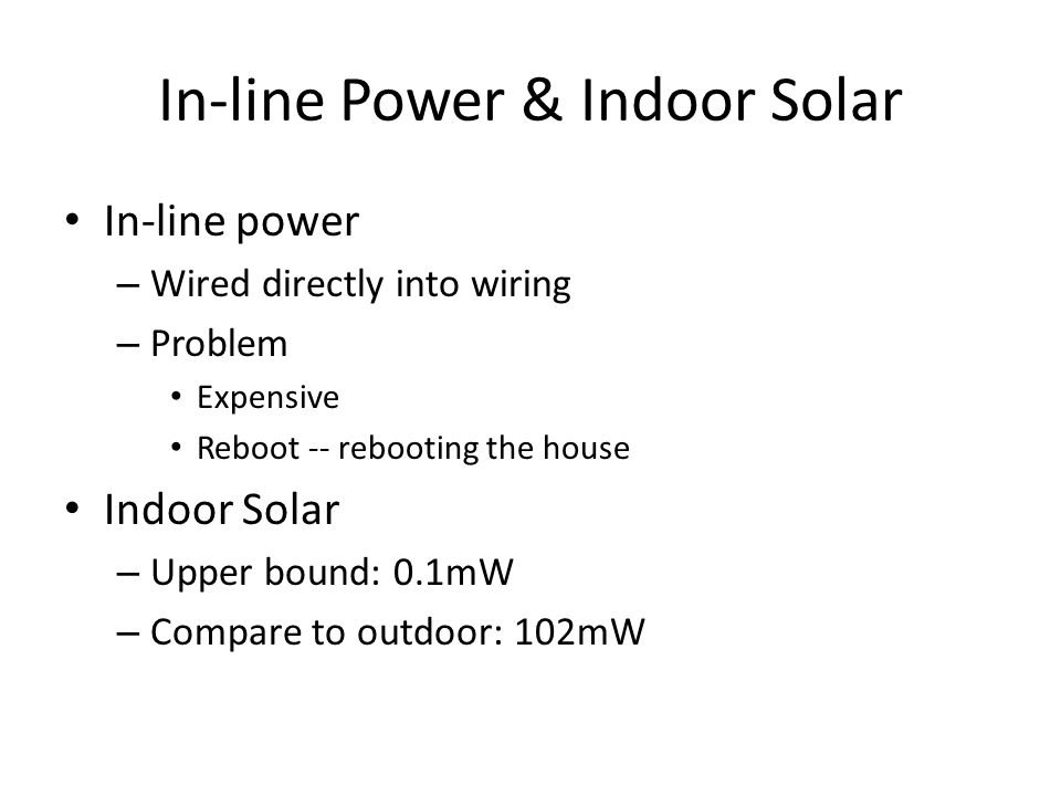 In-line Power & Indoor Solar In-line power – Wired directly into wiring – Problem Expensive Reboot -- rebooting the house Indoor Solar – Upper bound: 0.1mW – Compare to outdoor: 102mW