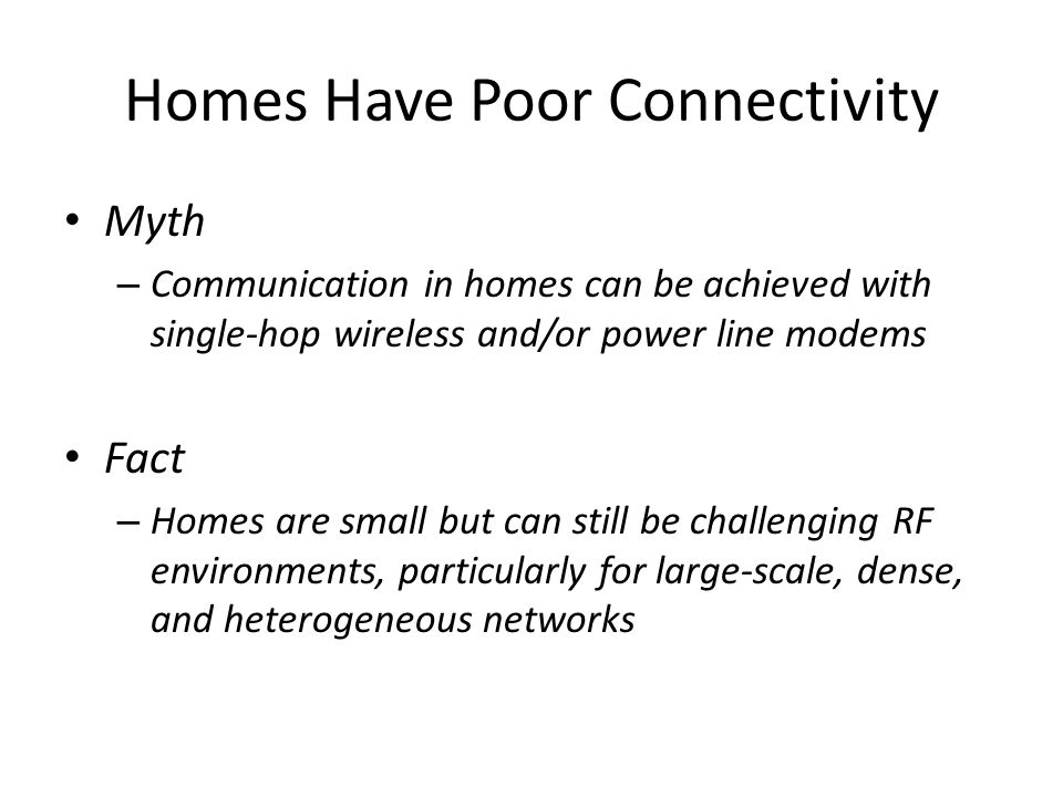 Homes Have Poor Connectivity Myth – Communication in homes can be achieved with single-hop wireless and/or power line modems Fact – Homes are small but can still be challenging RF environments, particularly for large-scale, dense, and heterogeneous networks