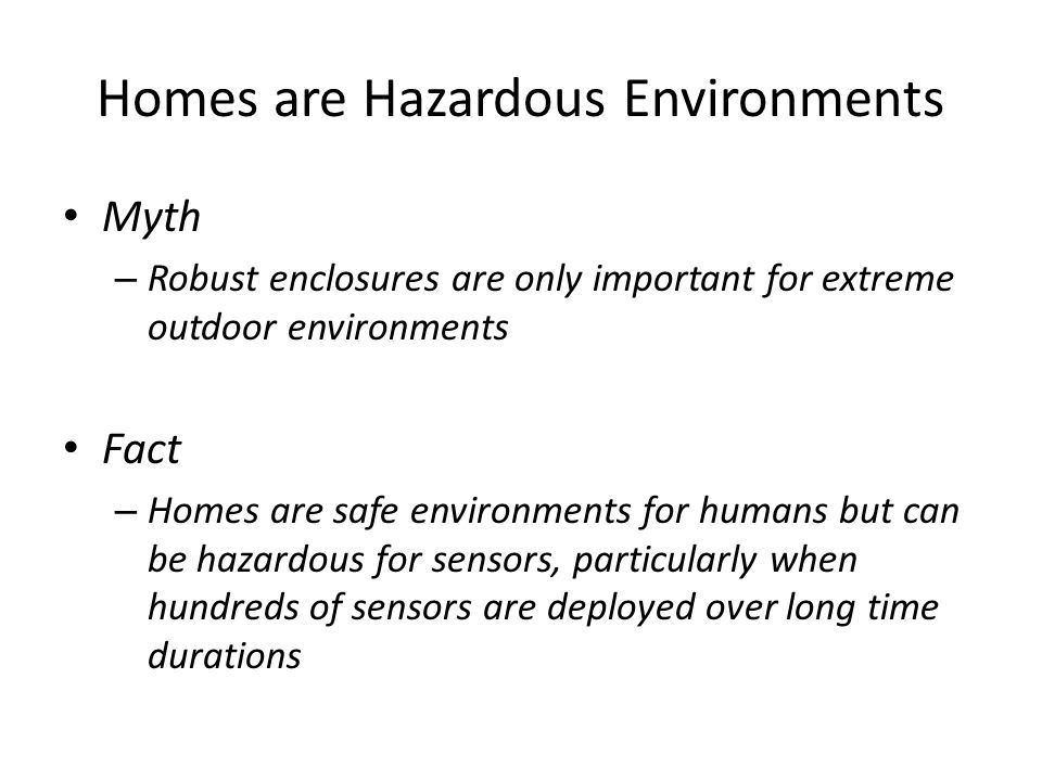 Homes are Hazardous Environments Myth – Robust enclosures are only important for extreme outdoor environments Fact – Homes are safe environments for humans but can be hazardous for sensors, particularly when hundreds of sensors are deployed over long time durations