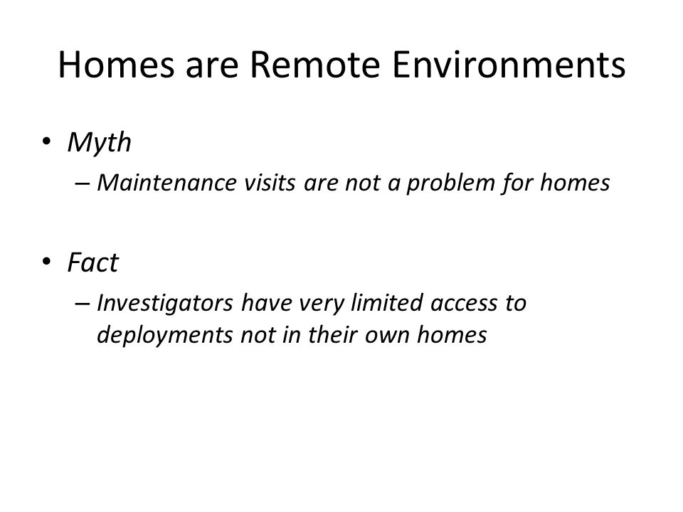 Homes are Remote Environments Myth – Maintenance visits are not a problem for homes Fact – Investigators have very limited access to deployments not i