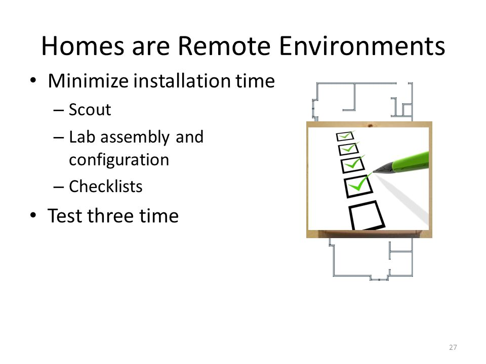 Homes are Remote Environments Minimize installation time – Scout – Lab assembly and configuration – Checklists Test three time 27