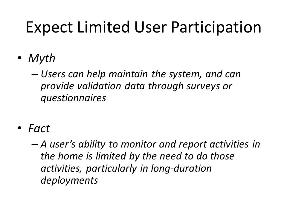 Expect Limited User Participation Myth – Users can help maintain the system, and can provide validation data through surveys or questionnaires Fact – A user's ability to monitor and report activities in the home is limited by the need to do those activities, particularly in long-duration deployments