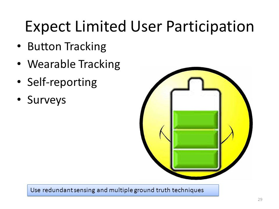 Expect Limited User Participation Button Tracking Wearable Tracking Self-reporting Surveys 29 Use redundant sensing and multiple ground truth techniqu