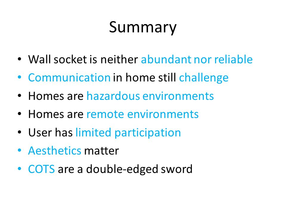Summary Wall socket is neither abundant nor reliable Communication in home still challenge Homes are hazardous environments Homes are remote environments User has limited participation Aesthetics matter COTS are a double-edged sword