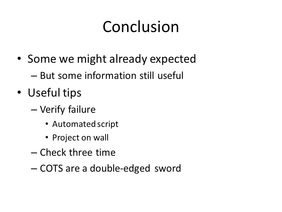 Conclusion Some we might already expected – But some information still useful Useful tips – Verify failure Automated script Project on wall – Check three time – COTS are a double-edged sword