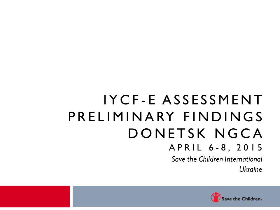 IYCF-E ASSESSMENT PRELIMINARY FINDINGS DONETSK NGCA APRIL 6-8, 2015 Save the Children International Ukraine