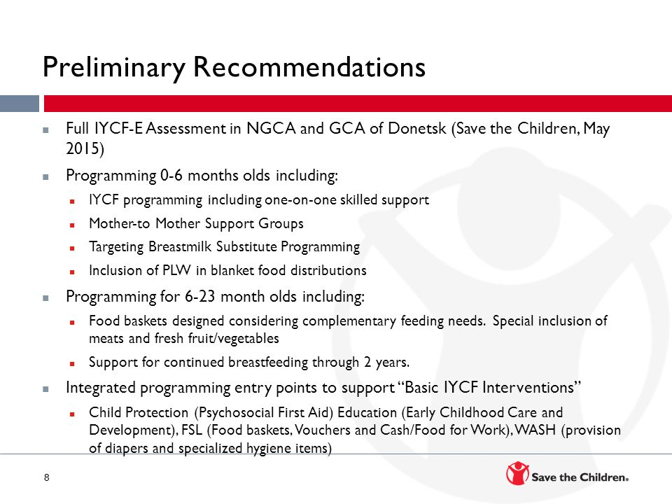 8 Preliminary Recommendations Full IYCF-E Assessment in NGCA and GCA of Donetsk (Save the Children, May 2015) Programming 0-6 months olds including: IYCF programming including one-on-one skilled support Mother-to Mother Support Groups Targeting Breastmilk Substitute Programming Inclusion of PLW in blanket food distributions Programming for 6-23 month olds including: Food baskets designed considering complementary feeding needs.