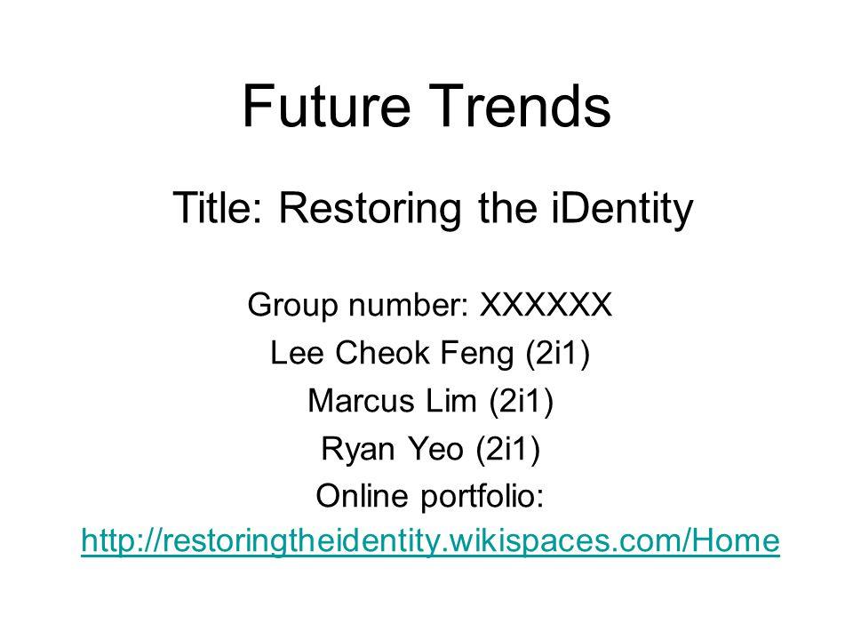 Future Trends Group number: XXXXXX Lee Cheok Feng (2i1) Marcus Lim (2i1) Ryan Yeo (2i1) Online portfolio: http://restoringtheidentity.wikispaces.com/H