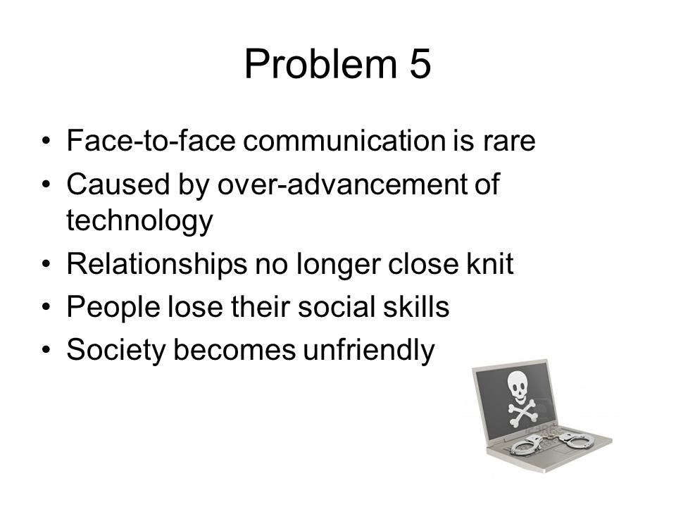Problem 5 Face-to-face communication is rare Caused by over-advancement of technology Relationships no longer close knit People lose their social skills Society becomes unfriendly