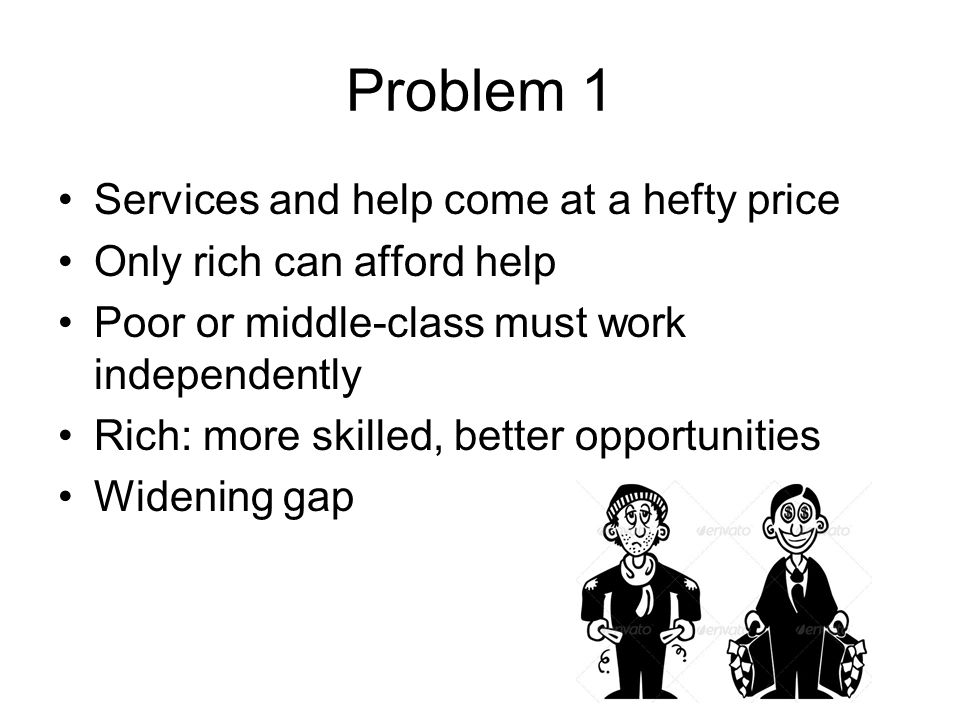 Problem 1 Services and help come at a hefty price Only rich can afford help Poor or middle-class must work independently Rich: more skilled, better op