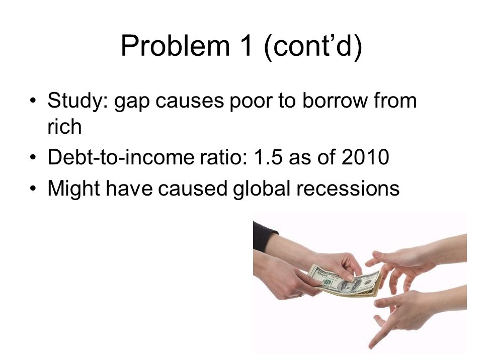 Problem 1 (cont'd) Study: gap causes poor to borrow from rich Debt-to-income ratio: 1.5 as of 2010 Might have caused global recessions