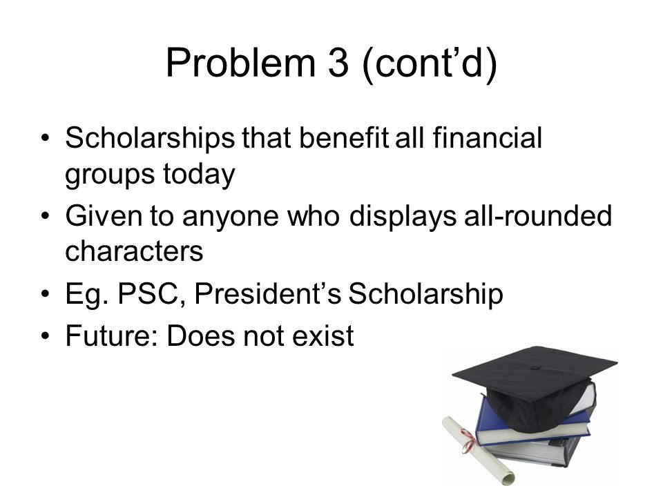 Problem 3 (cont'd) Scholarships that benefit all financial groups today Given to anyone who displays all-rounded characters Eg. PSC, President's Schol