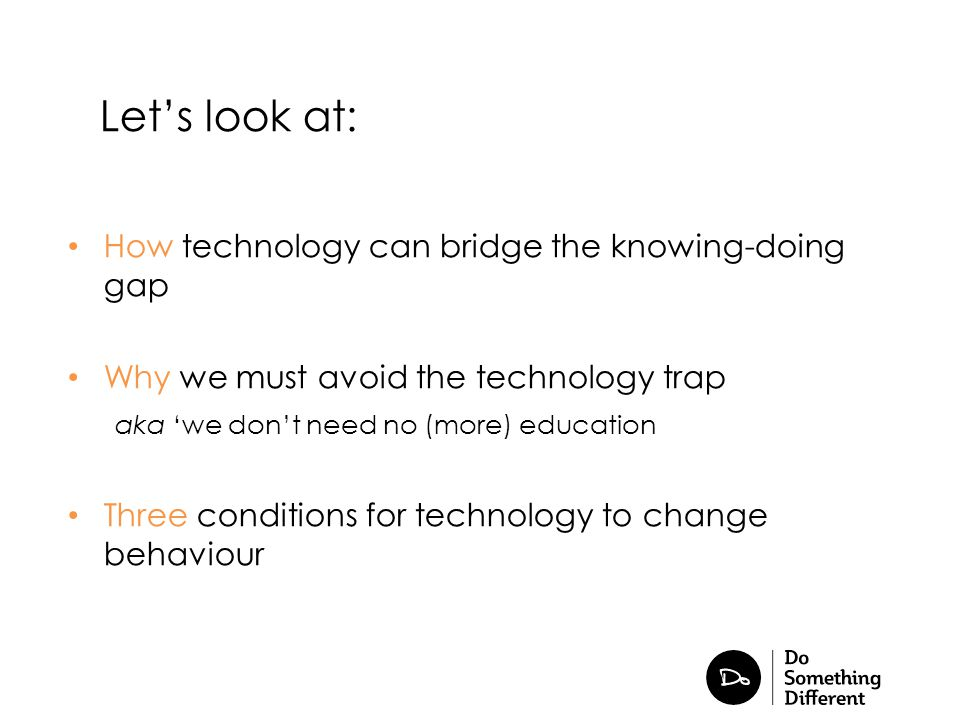 How technology can bridge the knowing-doing gap Why we must avoid the technology trap aka 'we don't need no (more) education Three conditions for tech