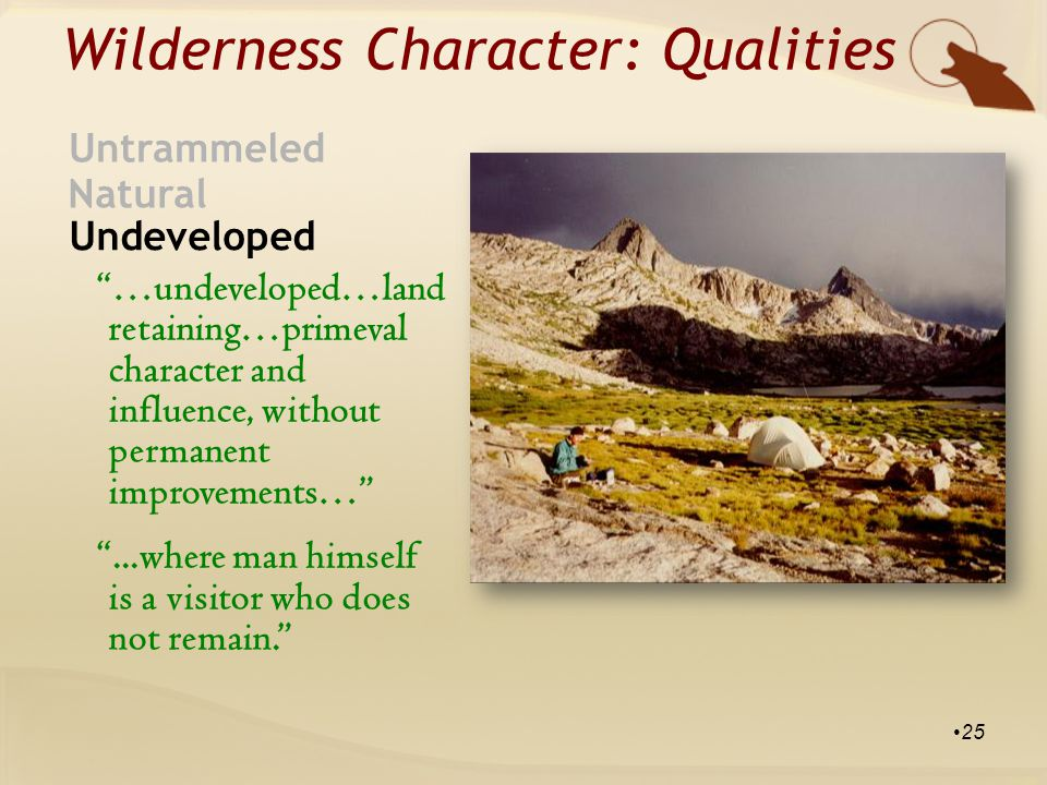 Wilderness Character: Qualities Natural Untrammeled Undeveloped …undeveloped…land retaining…primeval character and influence, without permanent improvements… ...where man himself is a visitor who does not remain. 25