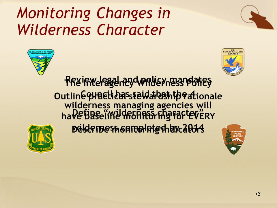 The Interagency Wilderness Policy Council has said that the 4 wilderness managing agencies will have baseline monitoring for EVERY wilderness completed by 2014 3 Review legal and policy mandates Outline practical stewardship rationale Define wilderness character Describe monitoring indicators Monitoring Changes in Wilderness Character