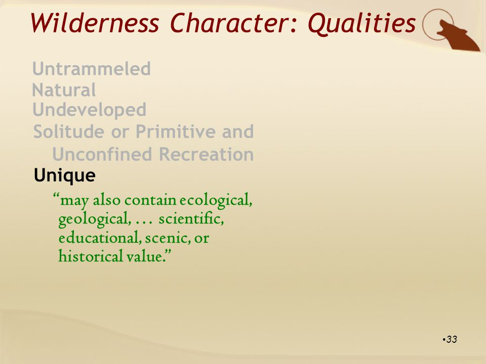 Wilderness Character: Qualities Natural Untrammeled Undeveloped Solitude or Primitive and Unconfined Recreation Unique may also contain ecological, geological, … scientific, educational, scenic, or historical value. 33