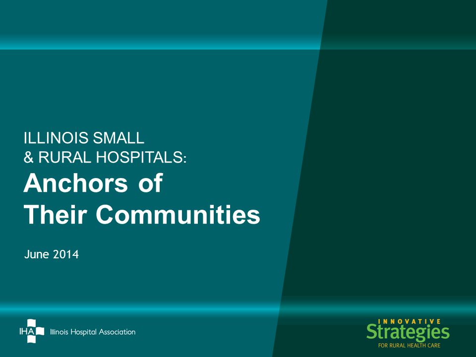 June 2014 ILLINOIS SMALL & RURAL HOSPITALS : Anchors of Their Communities