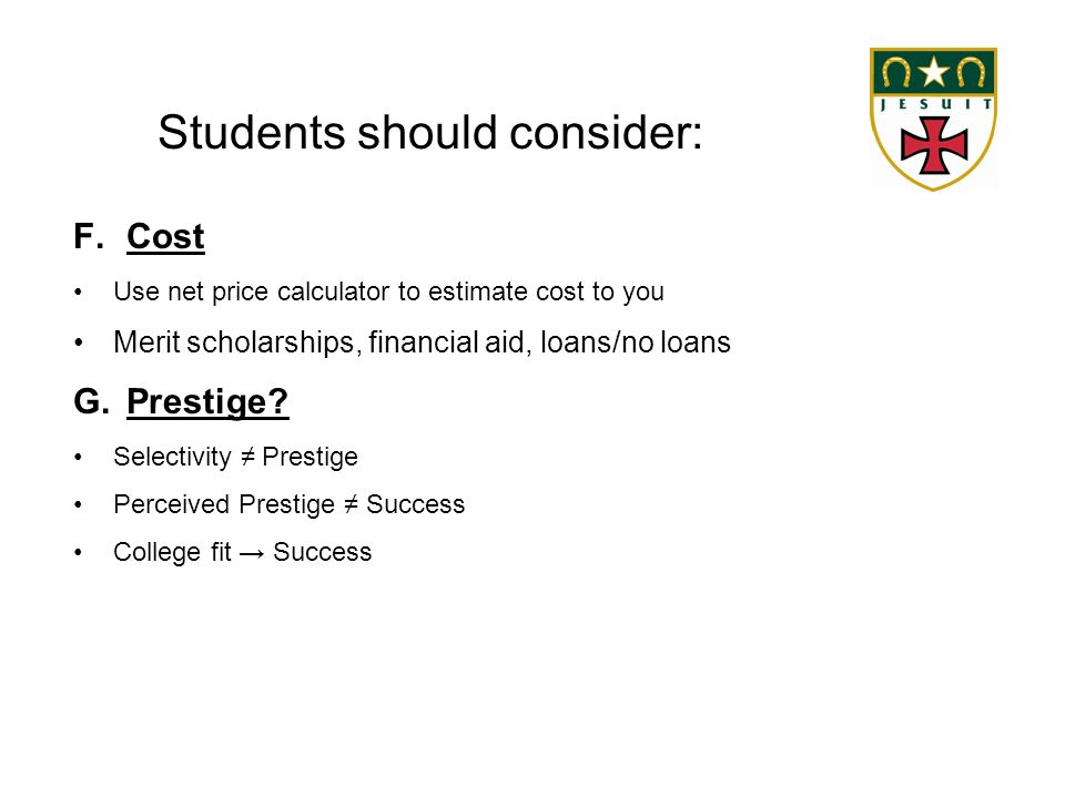 Students should consider: F.Cost Use net price calculator to estimate cost to you Merit scholarships, financial aid, loans/no loans G.Prestige.