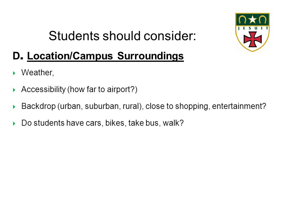 Students should consider: D. Location/Campus Surroundings  Weather,  Accessibility (how far to airport?)  Backdrop (urban, suburban, rural), close