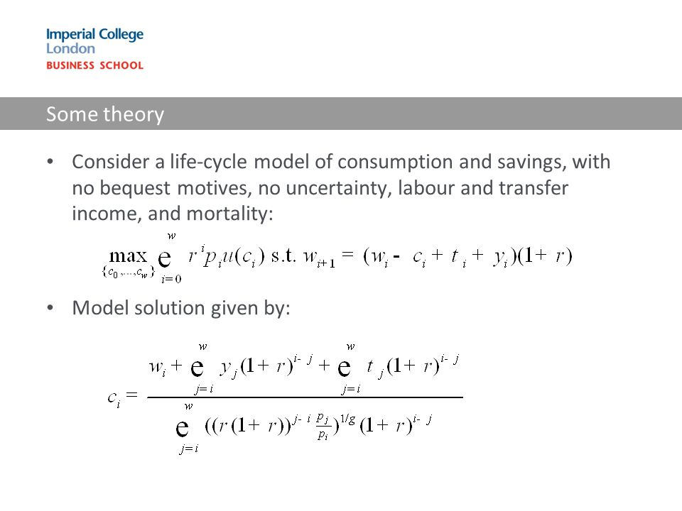 Some theory Consider a life-cycle model of consumption and savings, with no bequest motives, no uncertainty, labour and transfer income, and mortality