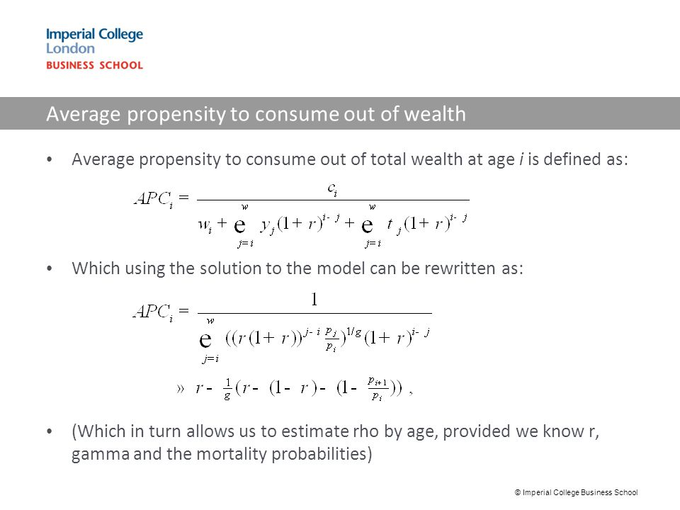 Average propensity to consume out of wealth Average propensity to consume out of total wealth at age i is defined as: Which using the solution to the model can be rewritten as: (Which in turn allows us to estimate rho by age, provided we know r, gamma and the mortality probabilities) © Imperial College Business School