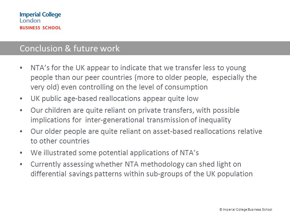 Conclusion & future work NTA's for the UK appear to indicate that we transfer less to young people than our peer countries (more to older people, especially the very old) even controlling on the level of consumption UK public age-based reallocations appear quite low Our children are quite reliant on private transfers, with possible implications for inter-generational transmission of inequality Our older people are quite reliant on asset-based reallocations relative to other countries We illustrated some potential applications of NTA's Currently assessing whether NTA methodology can shed light on differential savings patterns within sub-groups of the UK population © Imperial College Business School