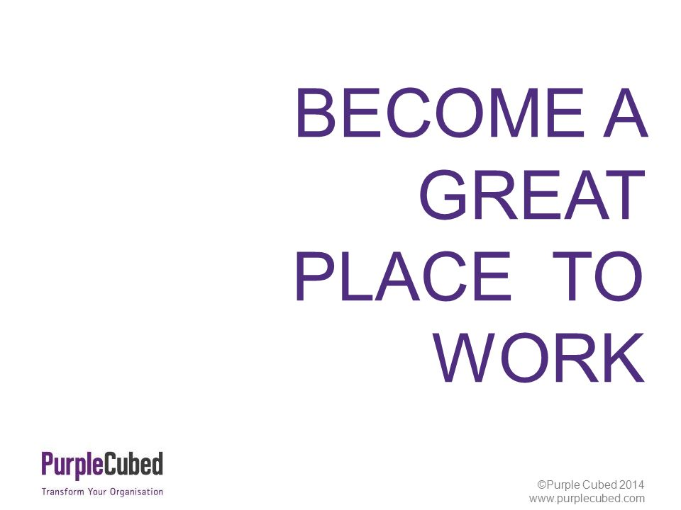 ©Purple Cubed 2013 www.purplecubed.com BECOME A GREAT PLACE TO WORK ©Purple Cubed 2014 www.purplecubed.com