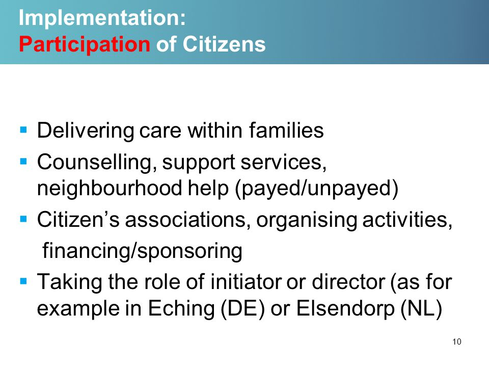 Implementation: Participation of Citizens  Delivering care within families  Counselling, support services, neighbourhood help (payed/unpayed)  Citizen's associations, organising activities, financing/sponsoring  Taking the role of initiator or director (as for example in Eching (DE) or Elsendorp (NL) 10