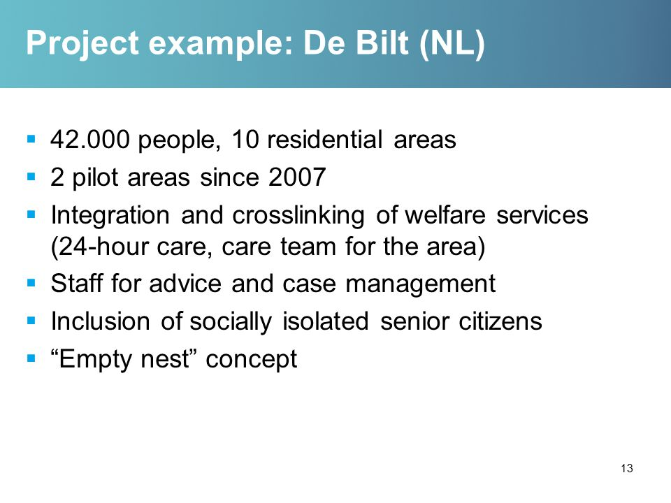 Project example: De Bilt (NL)  42.000 people, 10 residential areas  2 pilot areas since 2007  Integration and crosslinking of welfare services (24-hour care, care team for the area)  Staff for advice and case management  Inclusion of socially isolated senior citizens  Empty nest concept 13