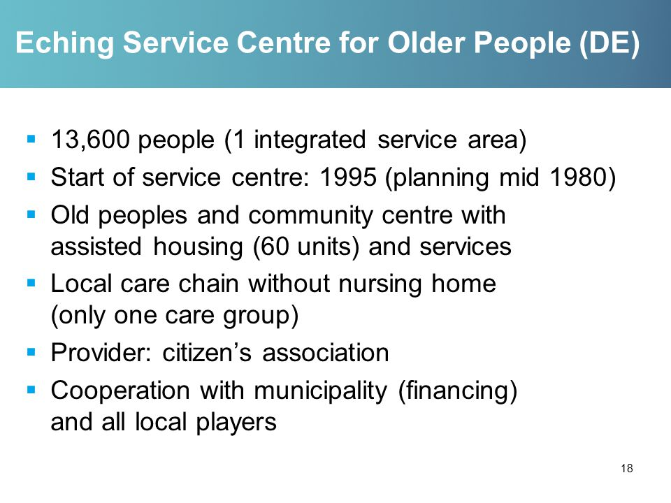 Eching Service Centre for Older People (DE)  13,600 people (1 integrated service area)  Start of service centre: 1995 (planning mid 1980)  Old peoples and community centre with assisted housing (60 units) and services  Local care chain without nursing home (only one care group)  Provider: citizen's association  Cooperation with municipality (financing) and all local players 18
