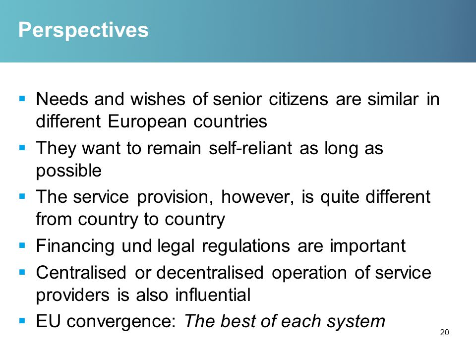 Perspectives  Needs and wishes of senior citizens are similar in different European countries  They want to remain self-reliant as long as possible  The service provision, however, is quite different from country to country  Financing und legal regulations are important  Centralised or decentralised operation of service providers is also influential  EU convergence: The best of each system 20