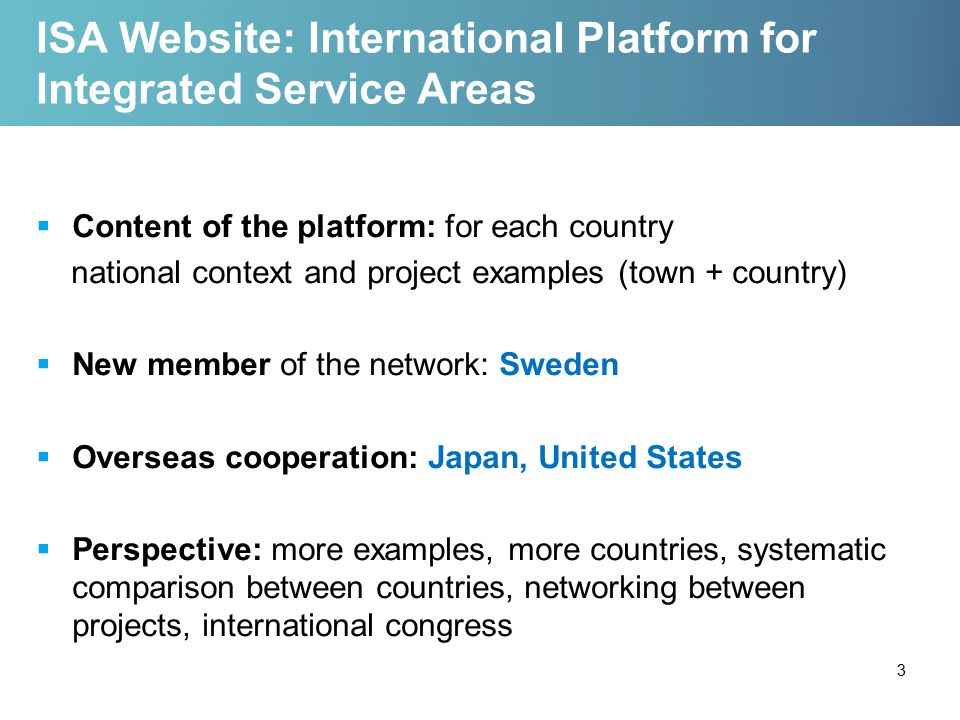 ISA Website: International Platform for Integrated Service Areas  Content of the platform: for each country national context and project examples (town + country)  New member of the network: Sweden  Overseas cooperation: Japan, United States  Perspective: more examples, more countries, systematic comparison between countries, networking between projects, international congress 3