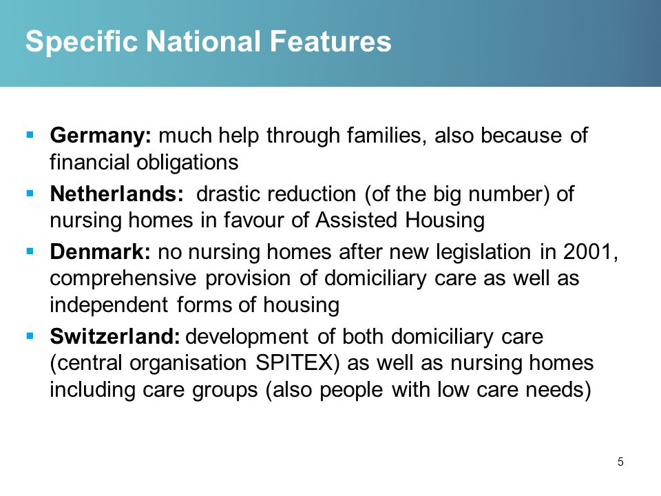 Specific National Features  Germany: much help through families, also because of financial obligations  Netherlands: drastic reduction (of the big number) of nursing homes in favour of Assisted Housing  Denmark: no nursing homes after new legislation in 2001, comprehensive provision of domiciliary care as well as independent forms of housing  Switzerland: development of both domiciliary care (central organisation SPITEX) as well as nursing homes including care groups (also people with low care needs) 5