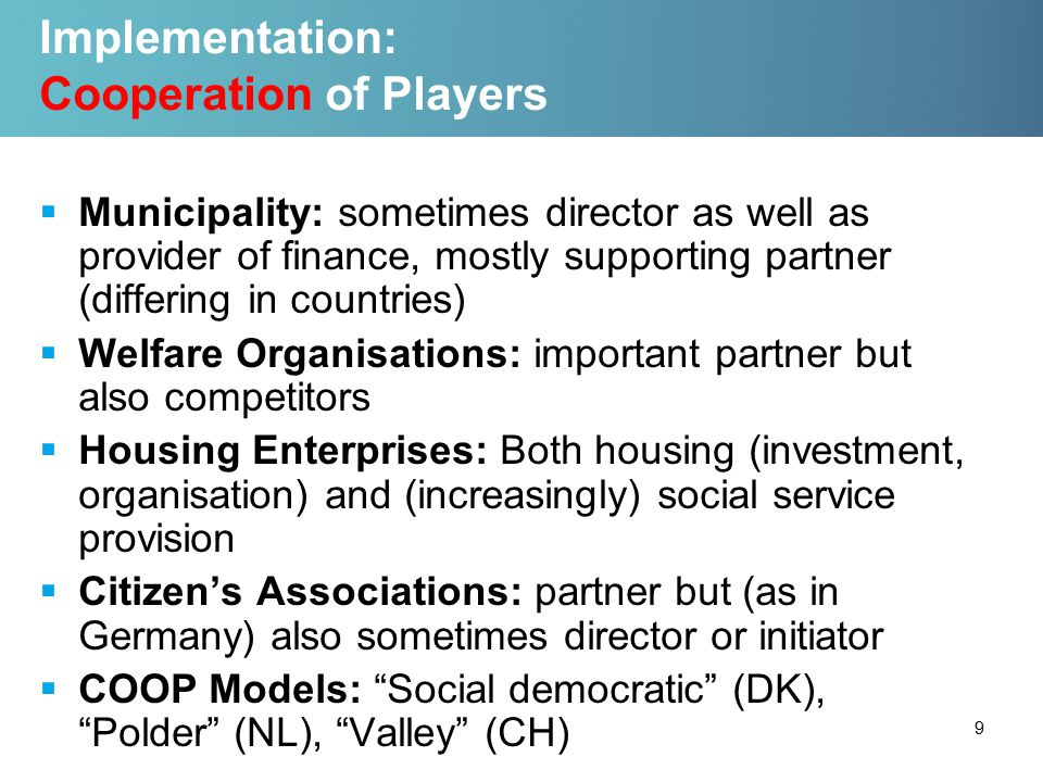 Implementation: Cooperation of Players  Municipality: sometimes director as well as provider of finance, mostly supporting partner (differing in countries)  Welfare Organisations: important partner but also competitors  Housing Enterprises: Both housing (investment, organisation) and (increasingly) social service provision  Citizen's Associations: partner but (as in Germany) also sometimes director or initiator  COOP Models: Social democratic (DK), Polder (NL), Valley (CH) 9