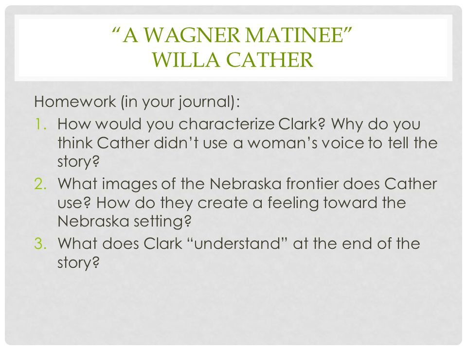 """A WAGNER MATINEE"" WILLA CATHER Homework (in your journal): 1.How would you characterize Clark? Why do you think Cather didn't use a woman's voice to"