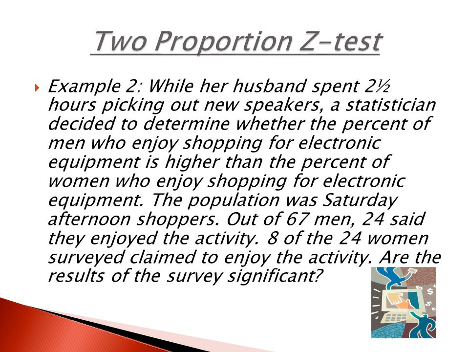  p₁=true proportion of men who enjoy shopping for electronic equipment  p₂= true proportion of women who enjoy shopping for electronic equipment  H₀: p₁=p₂  Ha: p₁>p₂  Assumptions: -they're independent -both random sample -both population is at least 10x sample 24≥5 8≥5 43≥516≥5 (Remember if not ≥ 10, you can use 5)