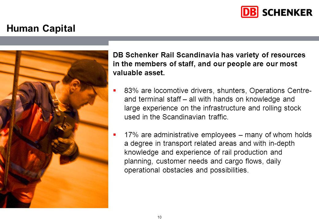 10 Human Capital DB Schenker Rail Scandinavia has variety of resources in the members of staff, and our people are our most valuable asset.