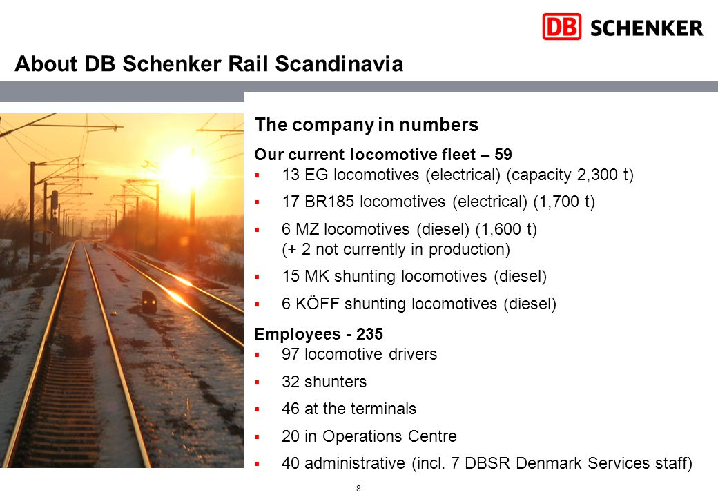 8 About DB Schenker Rail Scandinavia The company in numbers Our current locomotive fleet – 59  13 EG locomotives (electrical) (capacity 2,300 t)  17 BR185 locomotives (electrical) (1,700 t)  6 MZ locomotives (diesel) (1,600 t) (+ 2 not currently in production)  15 MK shunting locomotives (diesel)  6 KÖFF shunting locomotives (diesel) Employees - 235  97 locomotive drivers  32 shunters  46 at the terminals  20 in Operations Centre  40 administrative (incl.