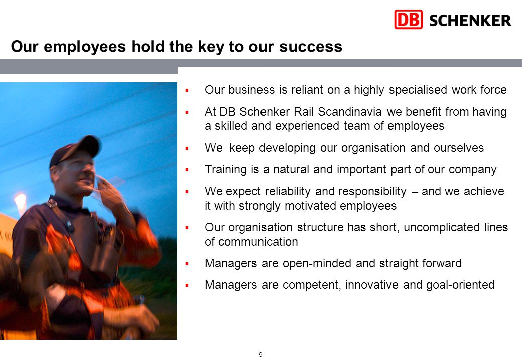 9 Our employees hold the key to our success  Our business is reliant on a highly specialised work force  At DB Schenker Rail Scandinavia we benefit from having a skilled and experienced team of employees  We keep developing our organisation and ourselves  Training is a natural and important part of our company  We expect reliability and responsibility – and we achieve it with strongly motivated employees  Our organisation structure has short, uncomplicated lines of communication  Managers are open-minded and straight forward  Managers are competent, innovative and goal-oriented
