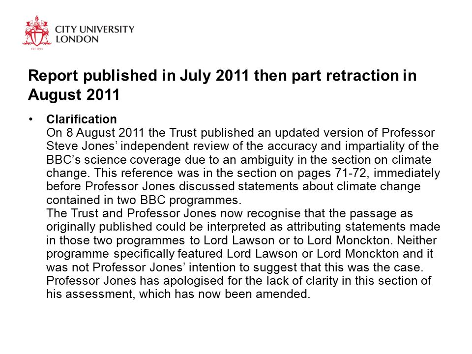 Report published in July 2011 then part retraction in August 2011 Clarification On 8 August 2011 the Trust published an updated version of Professor Steve Jones' independent review of the accuracy and impartiality of the BBC's science coverage due to an ambiguity in the section on climate change.