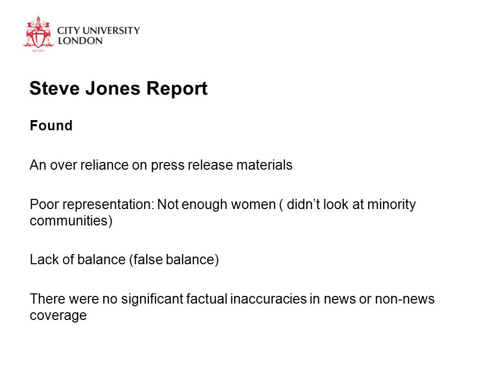 Steve Jones Report Found An over reliance on press release materials Poor representation: Not enough women ( didn't look at minority communities) Lack of balance (false balance) There were no significant factual inaccuracies in news or non-news coverage