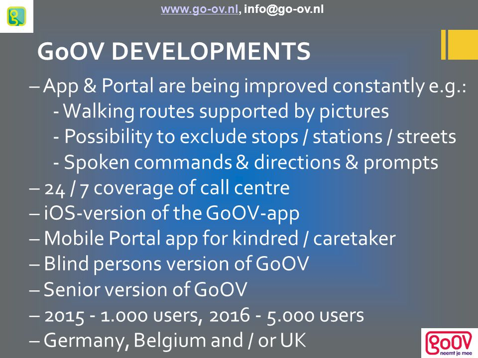GoOV DEVELOPMENTS – App & Portal are being improved constantly e.g.: - Walking routes supported by pictures - Possibility to exclude stops / stations / streets - Spoken commands & directions & prompts – 24 / 7 coverage of call centre – iOS-version of the GoOV-app – Mobile Portal app for kindred / caretaker – Blind persons version of GoOV – Senior version of GoOV – 2015 - 1.000 users, 2016 - 5.000 users – Germany, Belgium and / or UK www.go-ov.nl, info@go-ov.nlwww.go-ov.nl