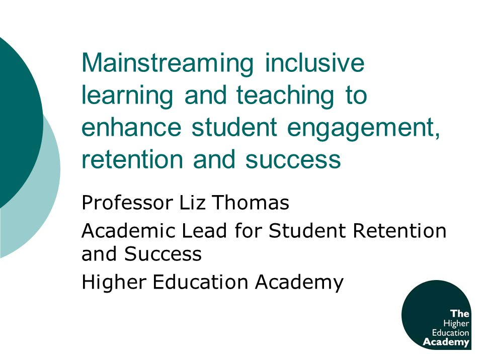 Mainstreaming inclusive learning and teaching to enhance student engagement, retention and success Professor Liz Thomas Academic Lead for Student Rete