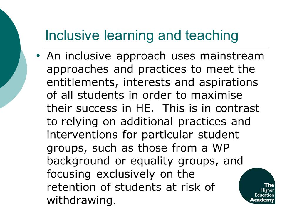 Inclusive learning and teaching An inclusive approach uses mainstream approaches and practices to meet the entitlements, interests and aspirations of all students in order to maximise their success in HE.