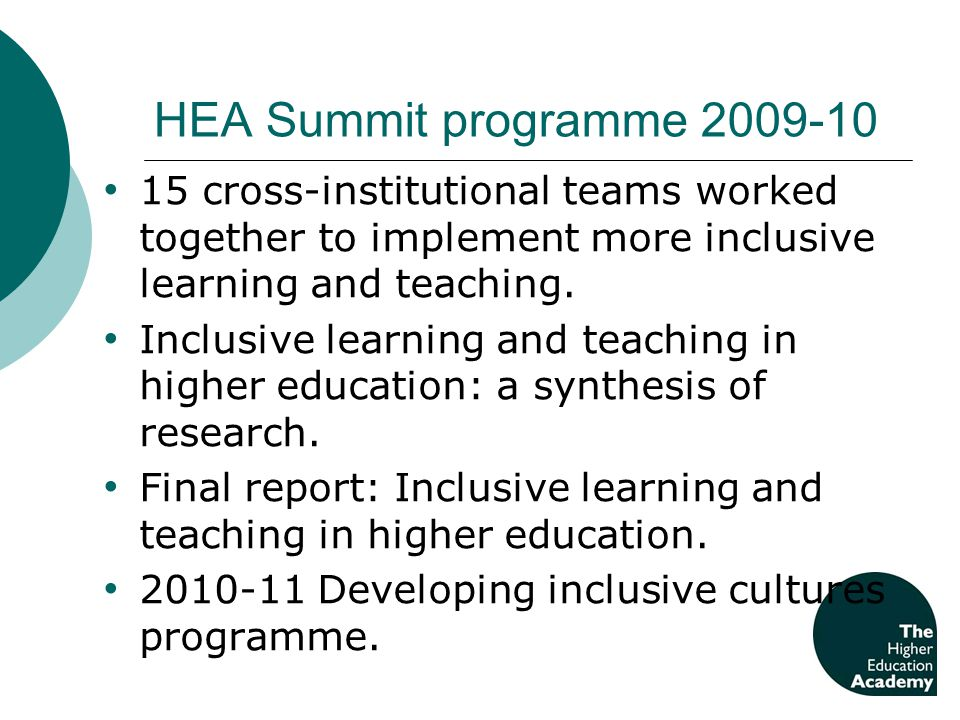 HEA Summit programme 2009-10 15 cross-institutional teams worked together to implement more inclusive learning and teaching.